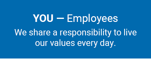 You - Employees. We have a responsibility to live our values every day